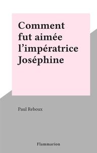 Paul Reboux - Comment fut aimée l'impératrice Joséphine.