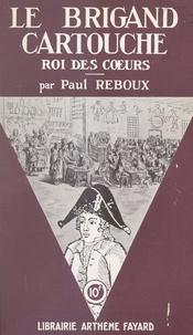 Paul Reboux - Le brigand Cartouche - Roi des cœurs.