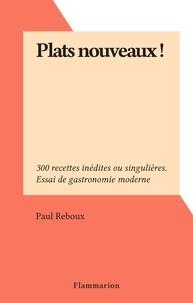 Paul Reboux - Plats nouveaux ! - 300 recettes inédites ou singulières. Essai de gastronomie moderne.