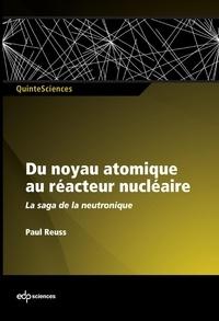 Paul Reuss - Du noyau atomique au réacteur nucléaire - La saga de la neutronique française.