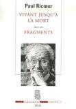 Paul Ricoeur - Vivant jusqu'à la mort suivi de Fragments.