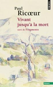 Paul Ricoeur - Vivant jusqu'a la mort - Suivi de Fragments.