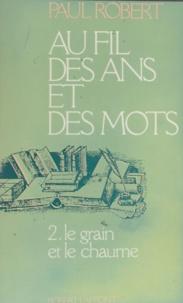 Paul Robert - Au fil des ans et des mots  Tome 2 - Le Grain et le chaume.