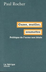 Paul Rocher - Gazer, mutiler, soumettre - Politique de l'arme non létale.
