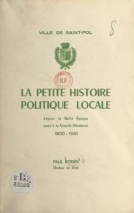Paul Roden - Ville de Saint-Pol - La petite histoire politique locale depuis la Belle Époque jusqu'à la Grande Pénitence, 1900-1940.