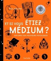 Paul Roland - Et si vous étiez médium ? - Explorez vos pouvoirs psychiques.