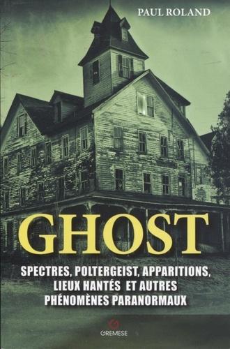 Ghost. Spectres, poltergeists, apparitions, lieux hantés et autres phénomènes paranormaux