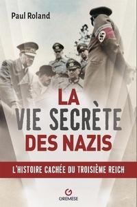 Paul Roland - La vie secrète des nazis - L'histoire cachée du Troisième Reich.