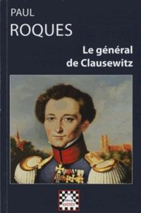 Paul Roques - Le général de Clausewitz (1912) - Sa vie et sa théorie de la guerre d'après des documents inédits.