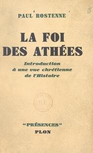 Paul Rostenne et  Daniel-Rops - La foi des athées - Introduction à une vue chrétienne de l'Histoire.