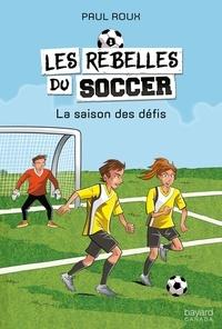 Paul Roux - Les rebelles du soccer  : La saison des défis.