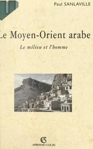 Paul Sanlaville et  Collectif - Le Moyen-Orient arabe - Le milieu et l'homme.