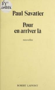 Paul Savatier - Pour en arriver là.