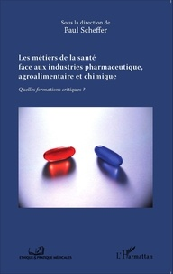 Paul Scheffer - Les métiers de la santé face aux industries pharmaceutique, agroalimentaire et chimique - Quelles formations critiques ?.