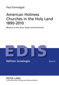 Paul Schmidgall - American Holiness Churches in the Holy Land 1890-2010 - Mission to the Jews, Arabs and Armenians.