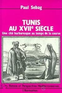 Paul Sebag - Tunis au XVIIème siècle. - Une cité barbaresque au temps de la course.