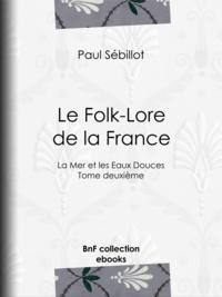 Paul Sébillot - Le Folk-Lore de la France - La Mer et les Eaux Douces - Tome deuxième.