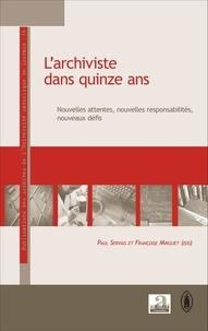 Paul Servais et Françoise Mirguet - L'archiviste dans quinze ans - Nouvelles attentes, nouvelles responsabilités, nouveaux défis.