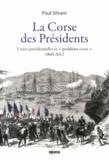 """Paul Silvani - La Corse des présidents - Visites présidentielles et """"problème corse"""" 1860-2012."""