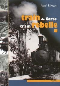 Paul Silvani - Train de Corse, train rebelle - La singulière histoire du chemin de fer insulaire.