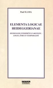 Paul Slama - Elementa logicae heideggerianae - Heidegger interprète d'Aristote : logos, être et temporalité.