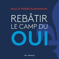 Paul St-Pierre Plamondon - Rebâtir le camp du oui.