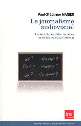 Paul-Stéphane Manier - Le journalisme audiovisuel - Les techniques rédactionnelles en télévision et sur Internet.