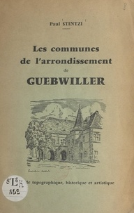 Paul Stintzi et G. A. Müller - Les communes de l'arrondissement de Guebwiller - Guide topographique, historique et artistique.