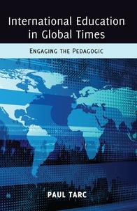 Paul Tarc - International Education in Global Times - Engaging the Pedagogic.