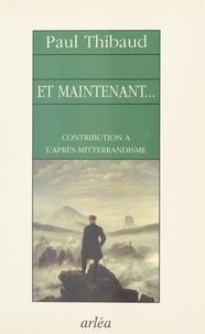 Paul Thibaud - Et maintenant - Contribution à l'après-mitterrandisme.
