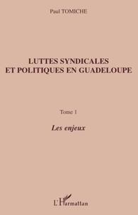 Paul Tomiche - Luttes syndicales et politiques en Guadeloupe - Tome 1, Les enjeux.