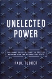 Paul Tucker - Unelected Power - The Quest for Legitimacy in Central Banking and the Regulatory State.