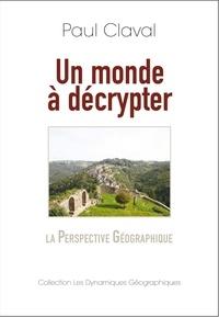 Paul et Paul Claval - Un monde à décrypter - La Perspective Géographique.