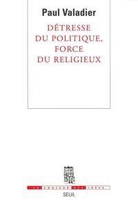 Paul Valadier - Détresse du politique, force du religieux.