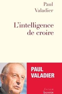 Paul Valadier - L'intelligence de croire.