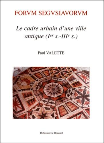 Forum Segusiavorum. Le cadre urbain d'une ville antique ( Ier-IIIème siècles) - Paul Valette