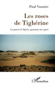 Paul Vannier - Les roses de Tighérine - La guerre d'Algérie, quarante ans après.