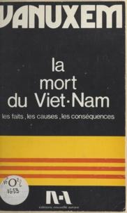 Paul Vanuxem - La mort du Viêt-Nam - Les faits, les causes externes et internes, les conséquences sur le Viêtnam, la France et le monde.