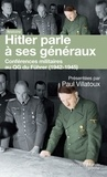 Paul Villatoux - Hitler parle à ses généraux - Comptes rendus sténographiques des rapports journaliers au QG du Führer (1942-1945).