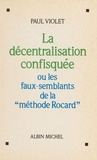 Paul Violet - La Décentralisation confisquée ou les Faux-semblants de la méthode Rocard.