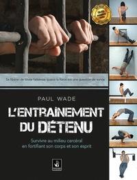 Paul Wade - L'entrainement du détenu - Survivre en milieu carcéral en fortifiant son corps.