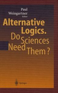 Alternative Logics- Do Sciences Need Them ? - Paul Weingartner |