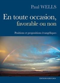 Paul Wells - En toute occasion, favorable ou non - Positions et propositions évangéliques.