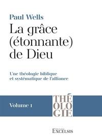Paul Wells - La grâce (étonnante) de Dieu. Volume 1 - Une théologie biblique et systématique de l'alliance.