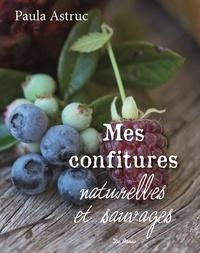 Paula Astruc - Mes confitures naturelles et sauvages - Plus de 50 recettes.