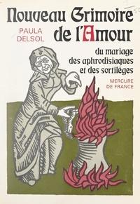 Paula Delsol - Nouveau grimoire de l'amour - Du mariage, des aphrodisiaques et des sortilèges.