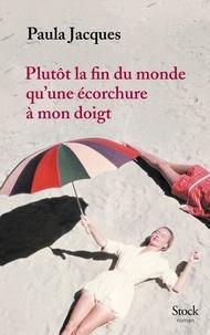 Paula Jacques - Plutôt la fin du monde qu'une écorchure à mon doigt.