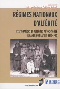Paula Lopez Caballero et Christophe Giudicelli - Régimes nationaux d'altérité - Etats-nations et altérités autochtones en Amérique latine, 1810-1950.