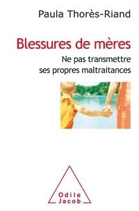 Paula Thorès-Riand - Blessures de mères - Ne pas transmettre ses propres maltraitances.