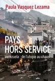 Paula Vasquez Lezama - Pays hors service - Venezuela : de l'utopie au chaos.